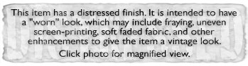 This item has a distressed finish. It is intended to have a worn look, which may include fraying, uneven screen-printing, soft faded fabric, and other enhancements to give the item a vintage look. Click photo for magnified view.