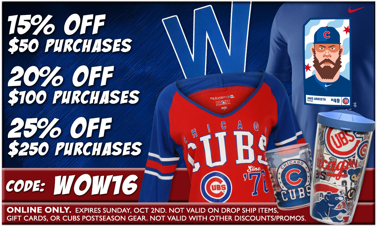15% OFF $50 Purchases - 20% OFF $100 Purchases - 25% OFF $250 Purchases - Use Code: WOW16 - Valid through Sunday October 2 - Not valid on Cubs Postseason Merchandise. Other Exclusions Apply.